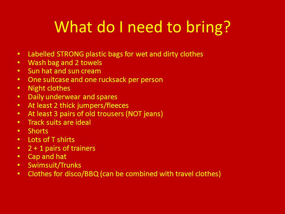 What do I need to bring? Labelled STRONG plastic bags for wet and dirty clothes Wash bag and 2 towels Sun hat and sun cream One suitcase and one rucks