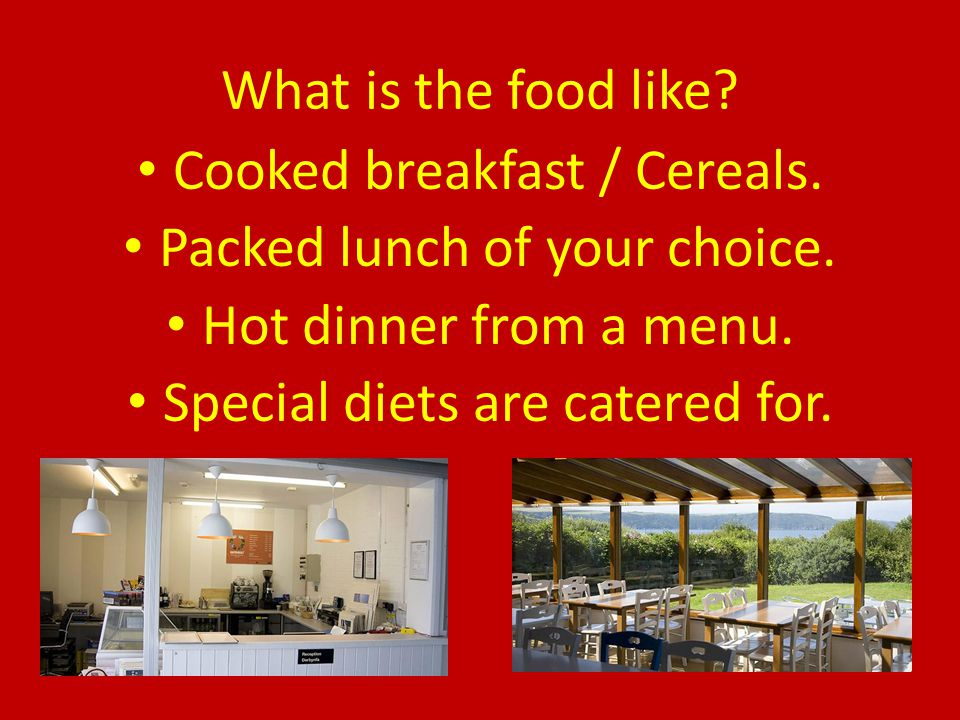 What is the food like? Cooked breakfast / Cereals. Packed lunch of your choice. Hot dinner from a menu. Special diets are catered for.