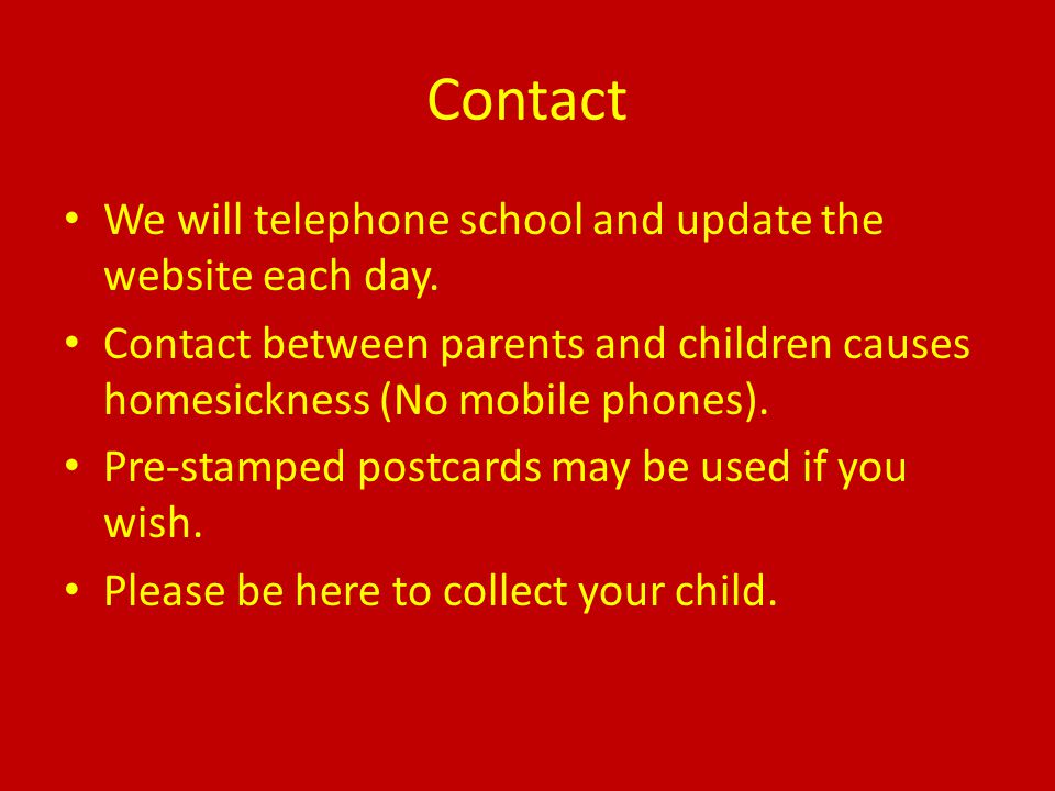 Contact We will telephone school and update the website each day. Contact between parents and children causes homesickness (No mobile phones). Pre-sta