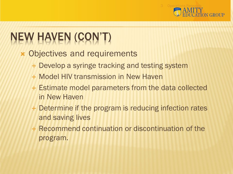 Operations Research3  Objectives and requirements  Develop a syringe tracking and testing system  Model HIV transmission in New Haven  Estimate model parameters from the data collected in New Haven  Determine if the program is reducing infection rates and saving lives  Recommend continuation or discontinuation of the program.