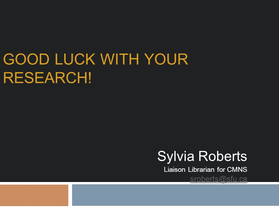GOOD LUCK WITH YOUR RESEARCH! Sylvia Roberts Liaison Librarian for CMNS sroberts@sfu.ca