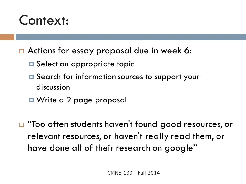 Context: CMNS 130 - Fall 2014  Actions for essay proposal due in week 6:  Select an appropriate topic  Search for information sources to support yo