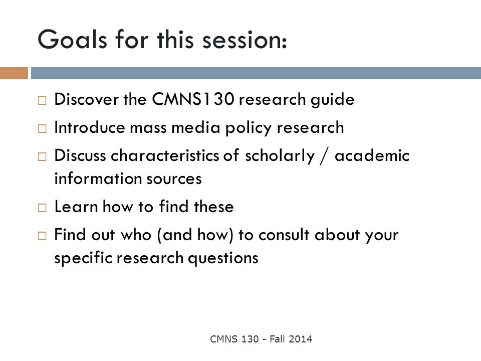 Goals for this session: CMNS 130 - Fall 2014  Discover the CMNS130 research guide  Introduce mass media policy research  Discuss characteristics of