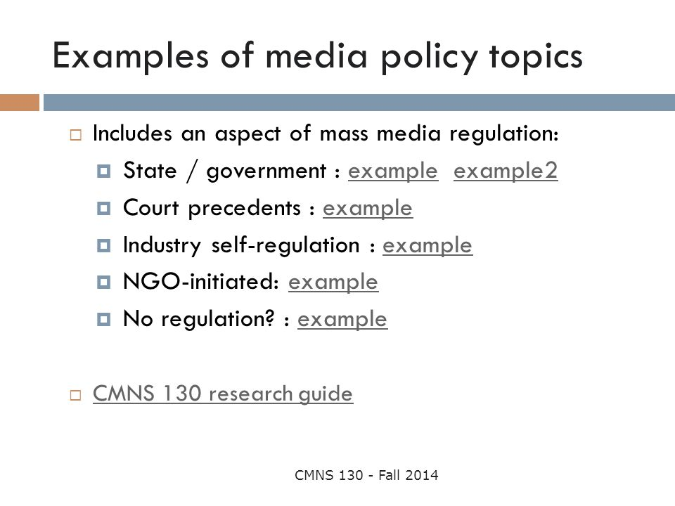 Examples of media policy topics CMNS 130 - Fall 2014  Includes an aspect of mass media regulation:  State / government : example example2exampleexam