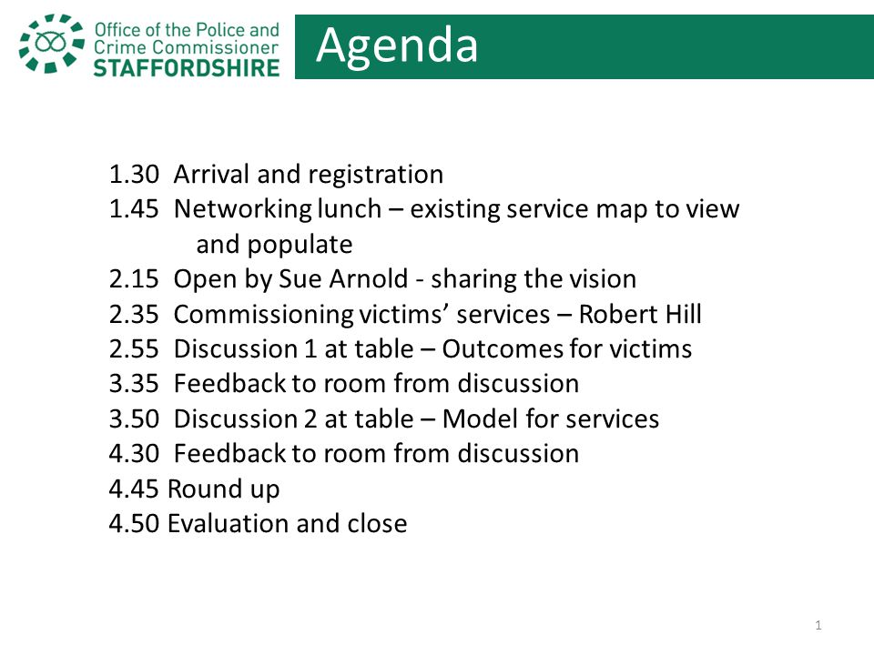 Agenda 1.30 Arrival and registration 1.45 Networking lunch – existing service map to view and populate 2.15 Open by Sue Arnold - sharing the vision 2.35 Commissioning victims' services – Robert Hill 2.55 Discussion 1 at table – Outcomes for victims 3.35 Feedback to room from discussion 3.50 Discussion 2 at table – Model for services 4.30 Feedback to room from discussion 4.45 Round up 4.50 Evaluation and close 1