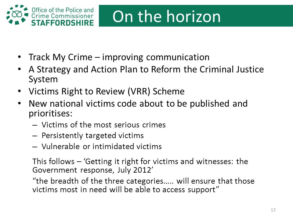 On the horizon Track My Crime – improving communication A Strategy and Action Plan to Reform the Criminal Justice System Victims Right to Review (VRR) Scheme New national victims code about to be published and prioritises: – Victims of the most serious crimes – Persistently targeted victims – Vulnerable or intimidated victims This follows – 'Getting it right for victims and witnesses: the Government response, July 2012' the breadth of the three categories…..
