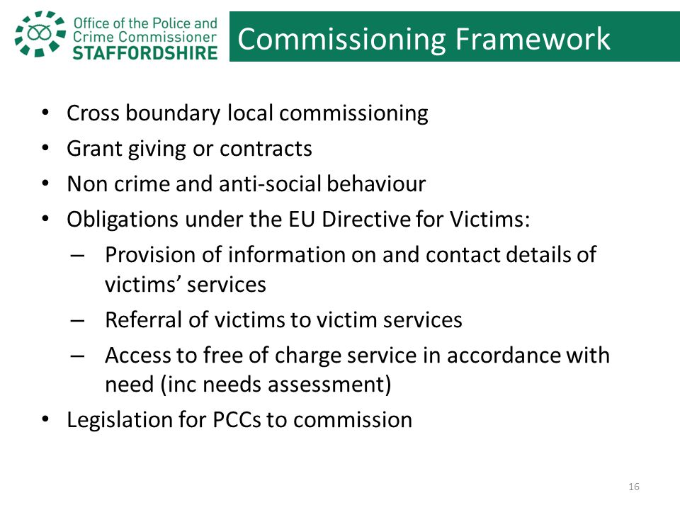 Commissioning Framework Cross boundary local commissioning Grant giving or contracts Non crime and anti-social behaviour Obligations under the EU Directive for Victims: – Provision of information on and contact details of victims' services – Referral of victims to victim services – Access to free of charge service in accordance with need (inc needs assessment) Legislation for PCCs to commission 16