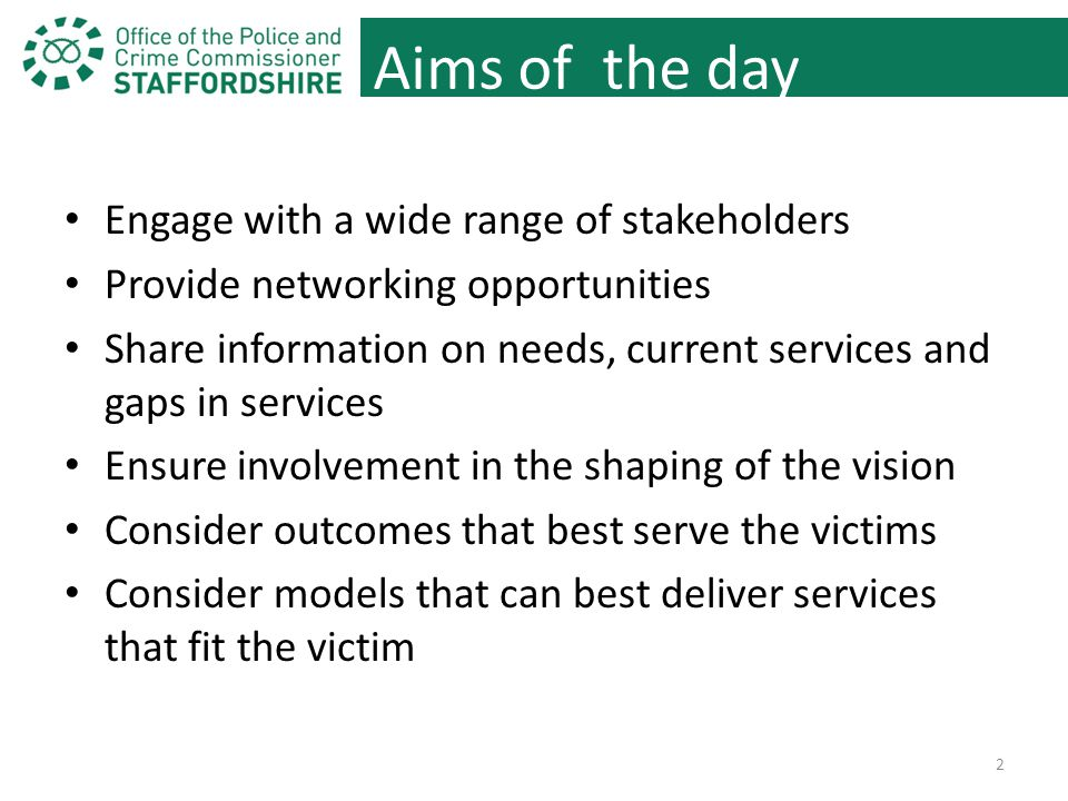 Aims of the day Engage with a wide range of stakeholders Provide networking opportunities Share information on needs, current services and gaps in services Ensure involvement in the shaping of the vision Consider outcomes that best serve the victims Consider models that can best deliver services that fit the victim 2