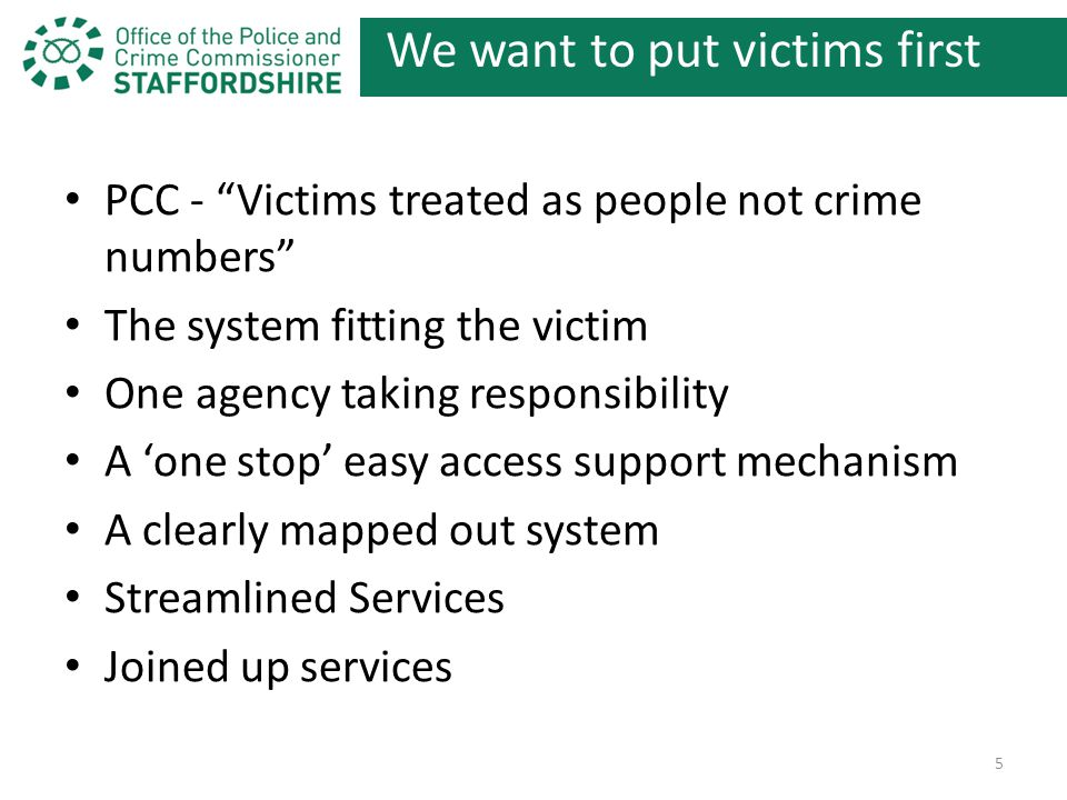We want to put victims first PCC - Victims treated as people not crime numbers The system fitting the victim One agency taking responsibility A 'one stop' easy access support mechanism A clearly mapped out system Streamlined Services Joined up services 5