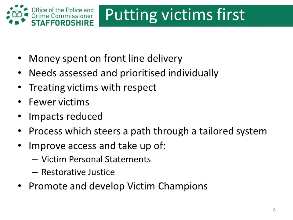 Putting victims first Money spent on front line delivery Needs assessed and prioritised individually Treating victims with respect Fewer victims Impacts reduced Process which steers a path through a tailored system Improve access and take up of: – Victim Personal Statements – Restorative Justice Promote and develop Victim Champions 6