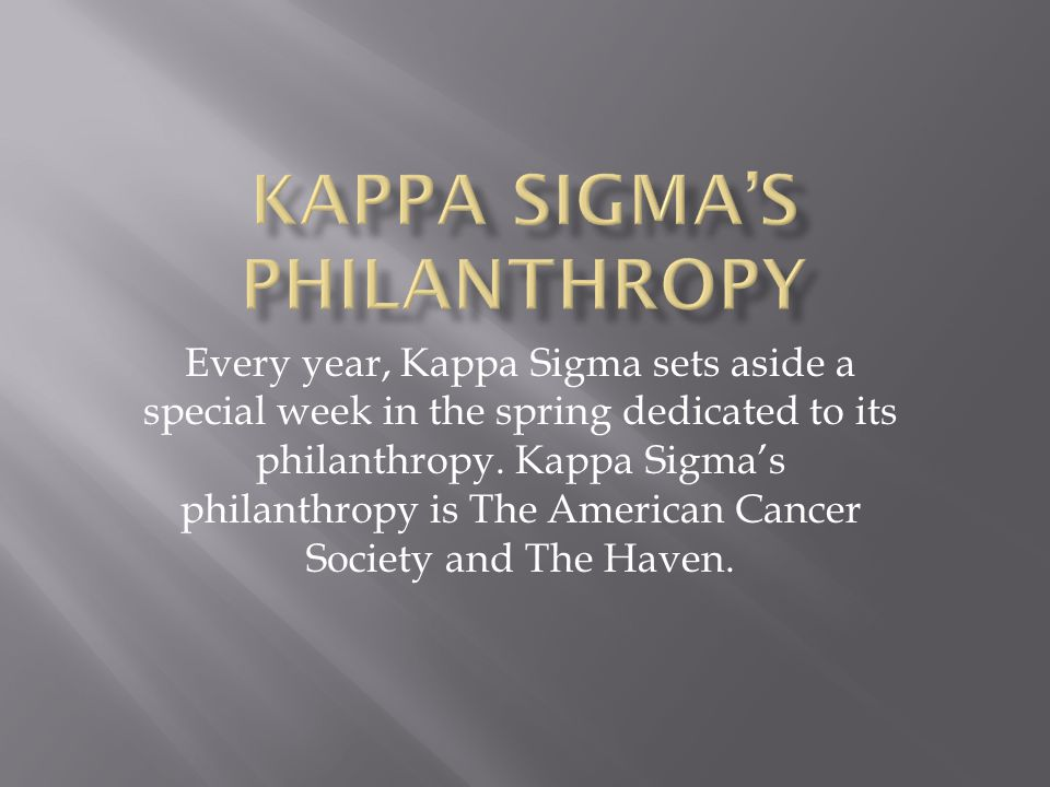 Every year, Kappa Sigma sets aside a special week in the spring dedicated to its philanthropy. Kappa Sigma's philanthropy is The American Cancer Socie