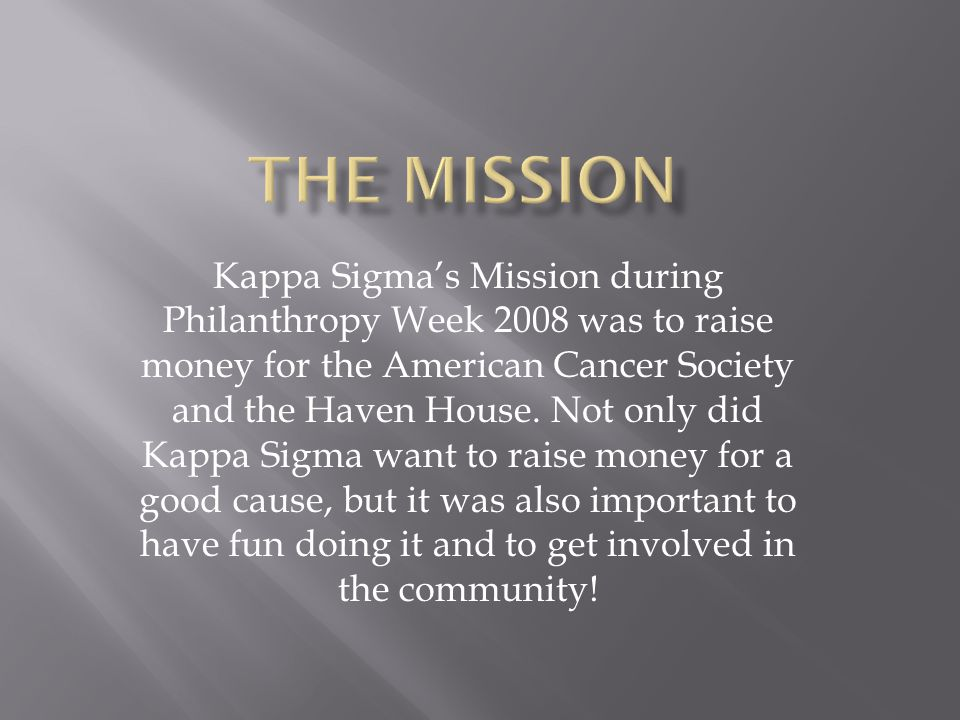 Kappa Sigma's Mission during Philanthropy Week 2008 was to raise money for the American Cancer Society and the Haven House. Not only did Kappa Sigma w