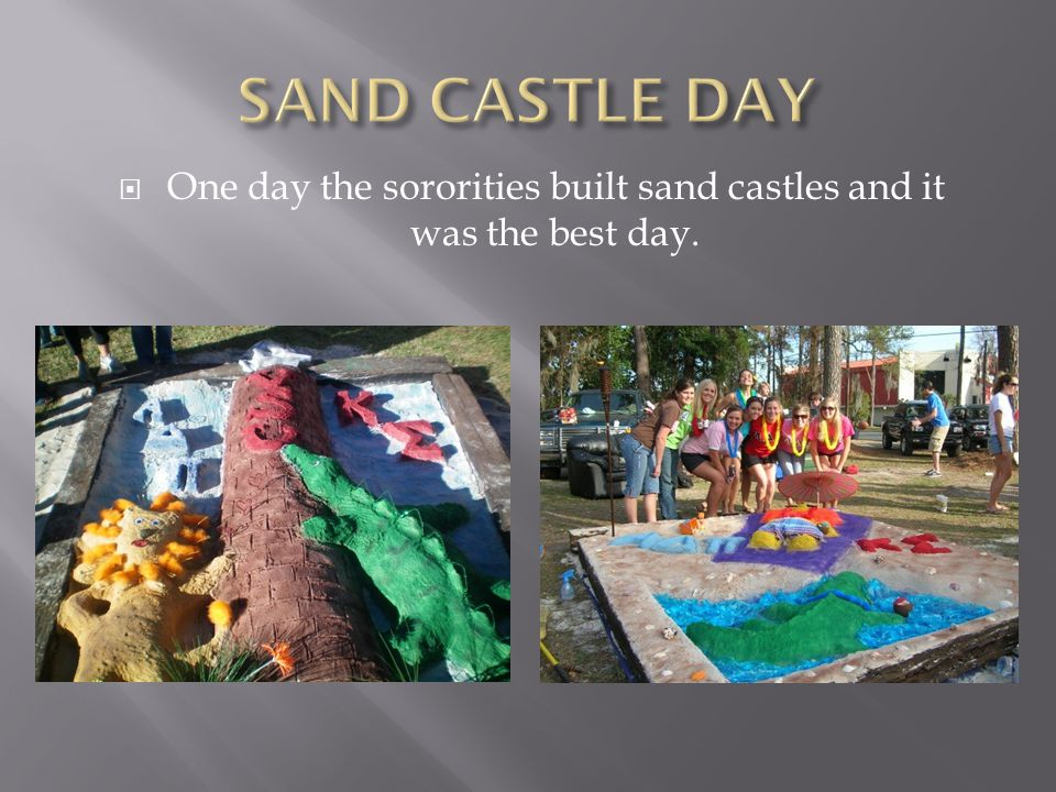  One day the sororities built sand castles and it was the best day.