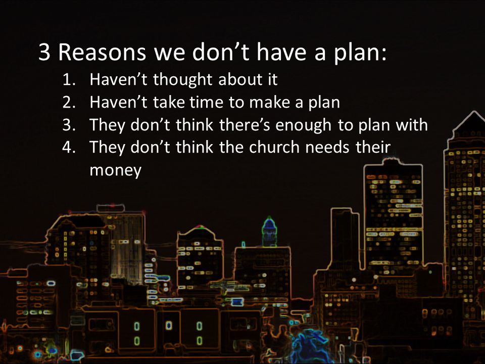 3 Reasons we don't have a plan: 1.Haven't thought about it 2.Haven't take time to make a plan 3.They don't think there's enough to plan with 4.They don't think the church needs their money