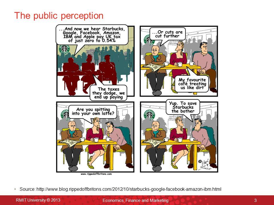 The public perception Source: http://www.blog.rippedoffbritons.com/2012/10/starbucks-google-facebook-amazon-ibm.html RMIT University © 2013 Economics, Finance and Marketing 3