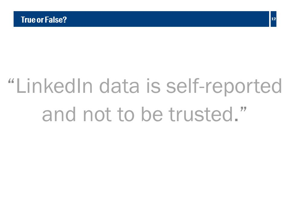 True or False LinkedIn data is self-reported and not to be trusted. 12