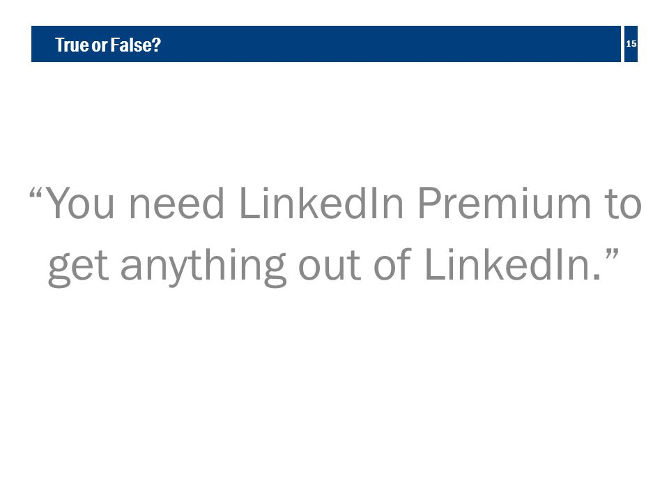 True or False You need LinkedIn Premium to get anything out of LinkedIn. 15
