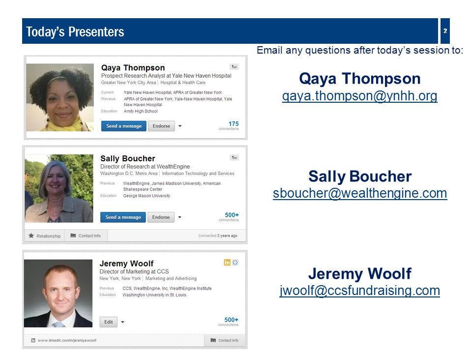 2 Today's Presenters Email any questions after today's session to: Qaya Thompson qaya.thompson@ynhh.org Sally Boucher sboucher@wealthengine.com Jeremy Woolf jwoolf@ccsfundraising.com