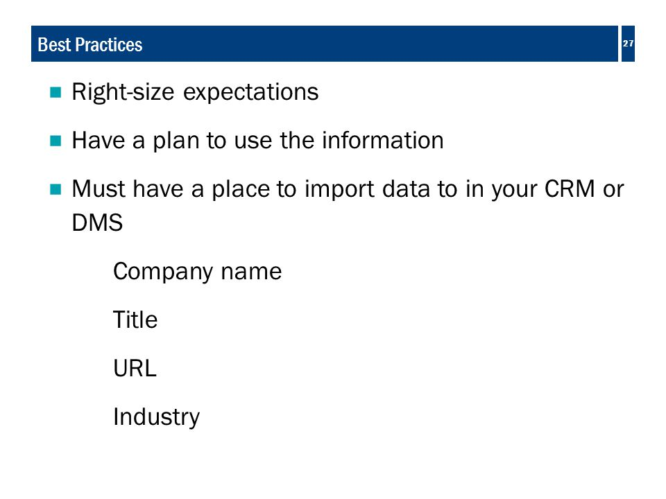 27 Best Practices  Right-size expectations  Have a plan to use the information  Must have a place to import data to in your CRM or DMS Company name Title URL Industry