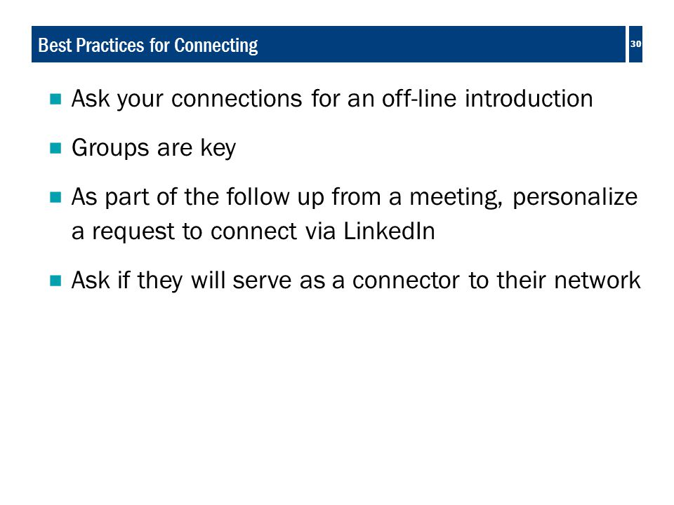30 Best Practices for Connecting  Ask your connections for an off-line introduction  Groups are key  As part of the follow up from a meeting, personalize a request to connect via LinkedIn  Ask if they will serve as a connector to their network