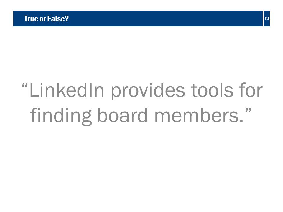True or False LinkedIn provides tools for finding board members. 31