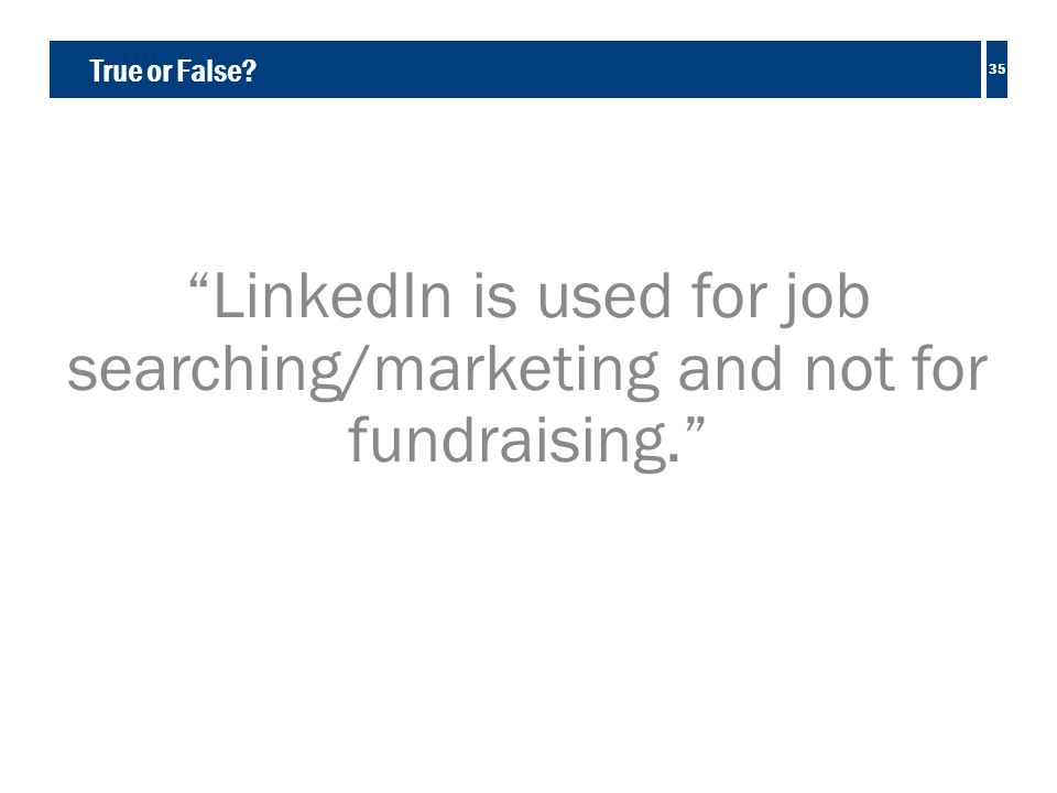 True or False LinkedIn is used for job searching/marketing and not for fundraising. 35