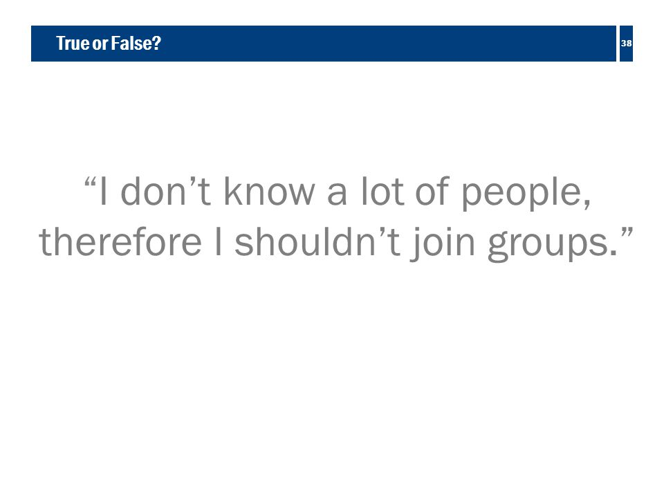 True or False I don't know a lot of people, therefore I shouldn't join groups. 38