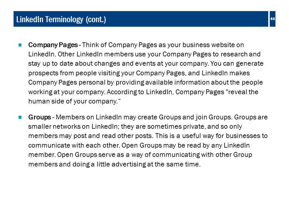 46 LinkedIn Terminology (cont.)  Company Pages - Think of Company Pages as your business website on LinkedIn.