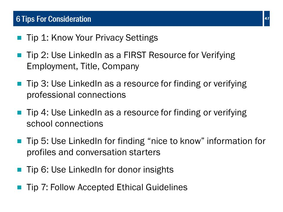 47 6 Tips For Consideration  Tip 1: Know Your Privacy Settings  Tip 2: Use LinkedIn as a FIRST Resource for Verifying Employment, Title, Company  Tip 3: Use LinkedIn as a resource for finding or verifying professional connections  Tip 4: Use LinkedIn as a resource for finding or verifying school connections  Tip 5: Use LinkedIn for finding nice to know information for profiles and conversation starters  Tip 6: Use LinkedIn for donor insights  Tip 7: Follow Accepted Ethical Guidelines 47