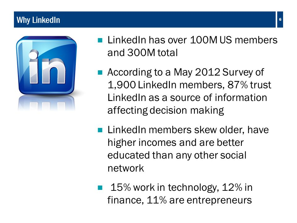 6 Why LinkedIn  LinkedIn has over 100M US members and 300M total  According to a May 2012 Survey of 1,900 LinkedIn members, 87% trust LinkedIn as a source of information affecting decision making  LinkedIn members skew older, have higher incomes and are better educated than any other social network  15% work in technology, 12% in finance, 11% are entrepreneurs