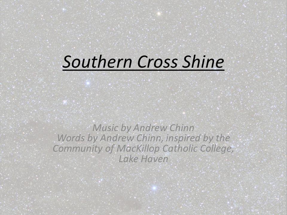 Southern Cross Shine Music by Andrew Chinn Words by Andrew Chinn, inspired by the Community of MacKillop Catholic College, Lake Haven