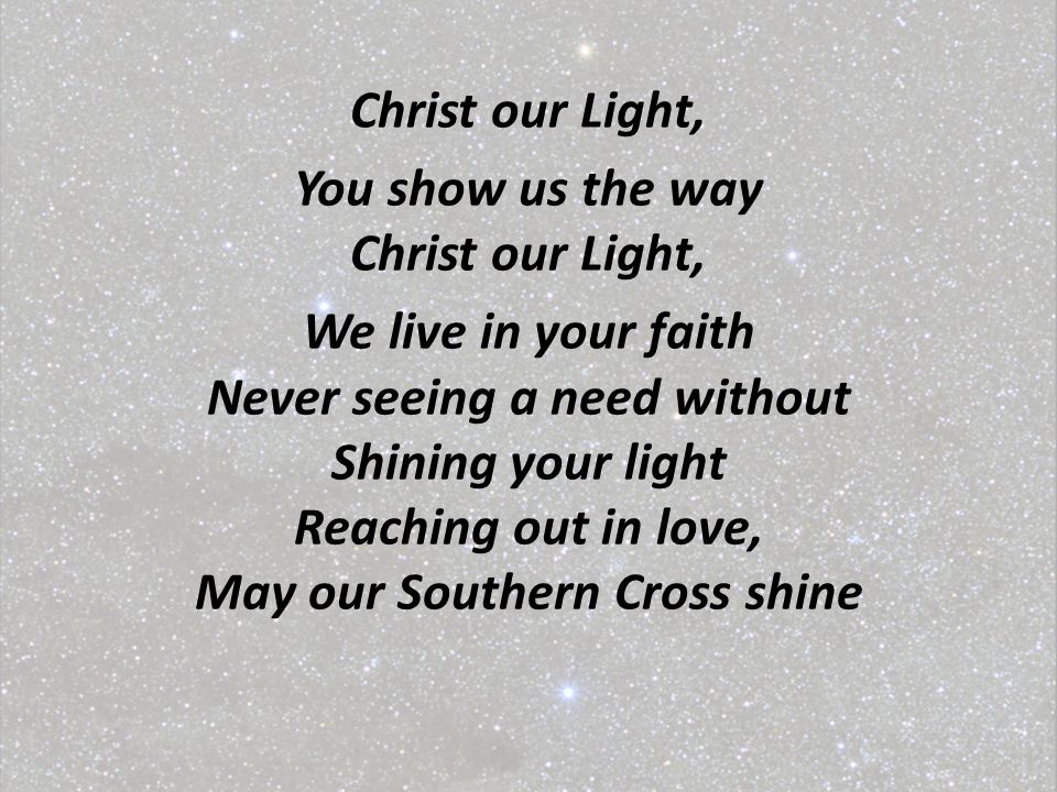 Christ our Light, You show us the way Christ our Light, We live in your faith Never seeing a need without Shining your light Reaching out in love, May our Southern Cross shine