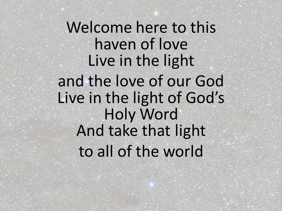 Welcome here to this haven of love Live in the light and the love of our God Live in the light of God's Holy Word And take that light to all of the world