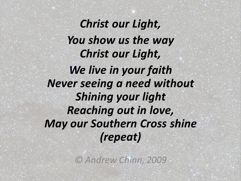 Christ our Light, You show us the way Christ our Light, We live in your faith Never seeing a need without Shining your light Reaching out in love, May our Southern Cross shine (repeat) © Andrew Chinn, 2009