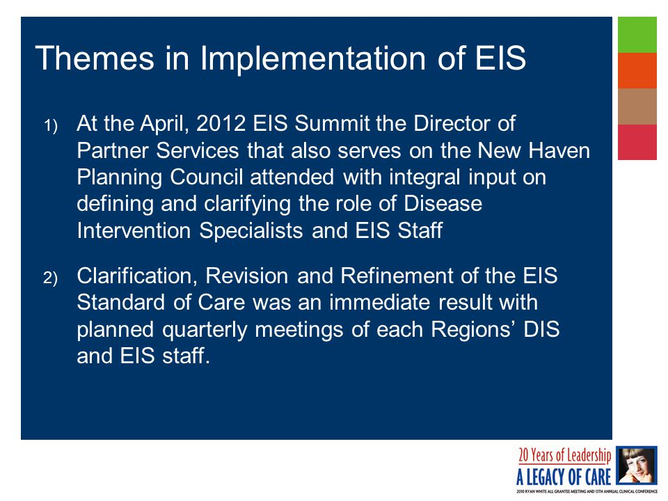 1) At the April, 2012 EIS Summit the Director of Partner Services that also serves on the New Haven Planning Council attended with integral input on defining and clarifying the role of Disease Intervention Specialists and EIS Staff 2) Clarification, Revision and Refinement of the EIS Standard of Care was an immediate result with planned quarterly meetings of each Regions' DIS and EIS staff.