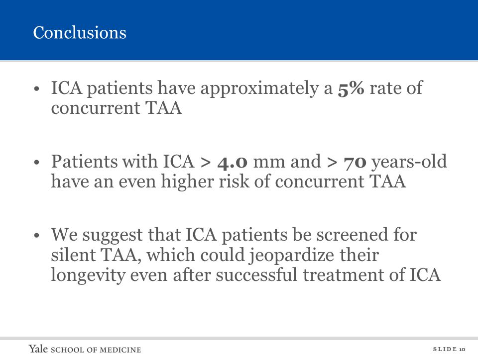 S L I D E 10 Conclusions ICA patients have approximately a 5% rate of concurrent TAA Patients with ICA > 4.0 mm and > 70 years-old have an even higher risk of concurrent TAA We suggest that ICA patients be screened for silent TAA, which could jeopardize their longevity even after successful treatment of ICA