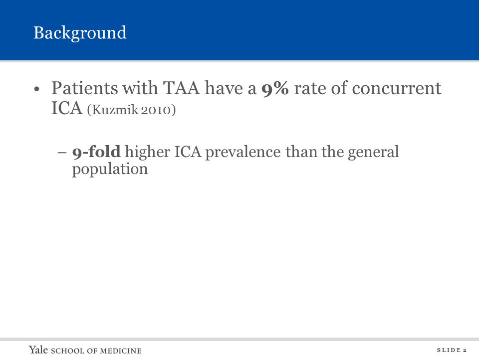 S L I D E 2 Background Patients with TAA have a 9% rate of concurrent ICA (Kuzmik 2010) –9-fold higher ICA prevalence than the general population
