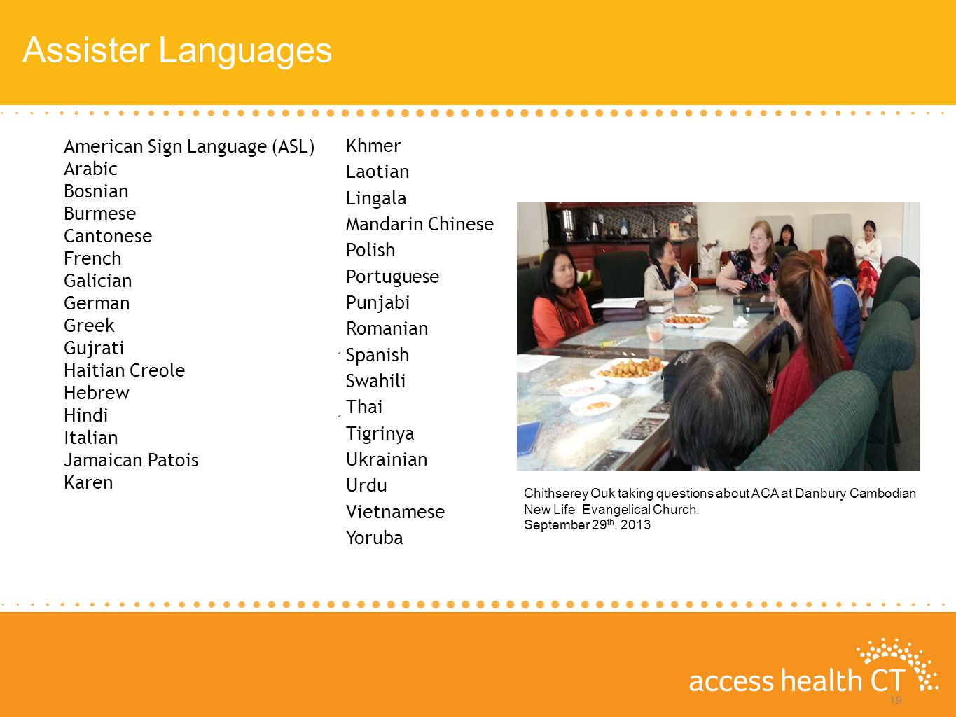 Assister Languages up to $15,856 up to $45,960 up to $43,567 up to $94,200 19 American Sign Language (ASL) Arabic Bosnian Burmese Cantonese French Galician German Greek Gujrati Haitian Creole Hebrew Hindi Italian Jamaican Patois Karen Khmer Laotian Lingala Mandarin Chinese Polish Portuguese Punjabi Romanian Spanish Swahili Thai Tigrinya Ukrainian Urdu Vietnamese Yoruba Chithserey Ouk taking questions about ACA at Danbury Cambodian New Life Evangelical Church.