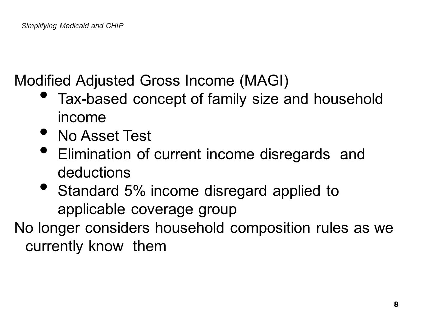 8 Simplifying Medicaid and CHIP Modified Adjusted Gross Income (MAGI) Tax-based concept of family size and household income No Asset Test Elimination of current income disregards and deductions Standard 5% income disregard applied to applicable coverage group No longer considers household composition rules as we currently know them