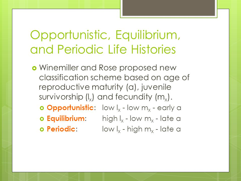 Opportunistic, Equilibrium, and Periodic Life Histories  Winemiller and Rose proposed new classification scheme based on age of reproductive maturity