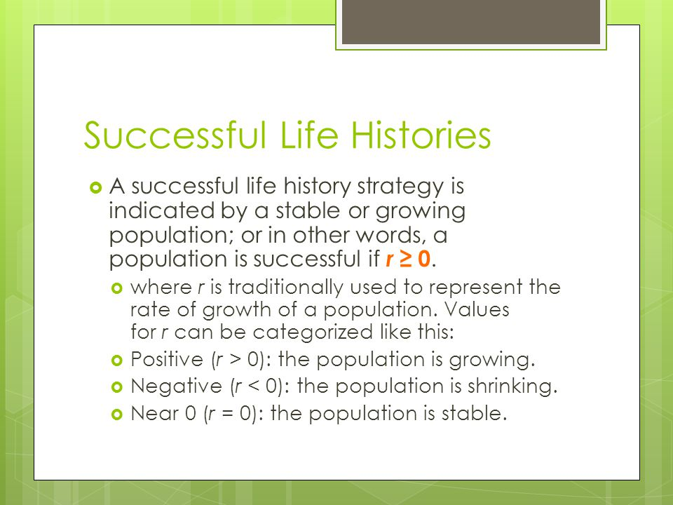 Successful Life Histories  A successful life history strategy is indicated by a stable or growing population; or in other words, a population is successful if r ≥ 0.