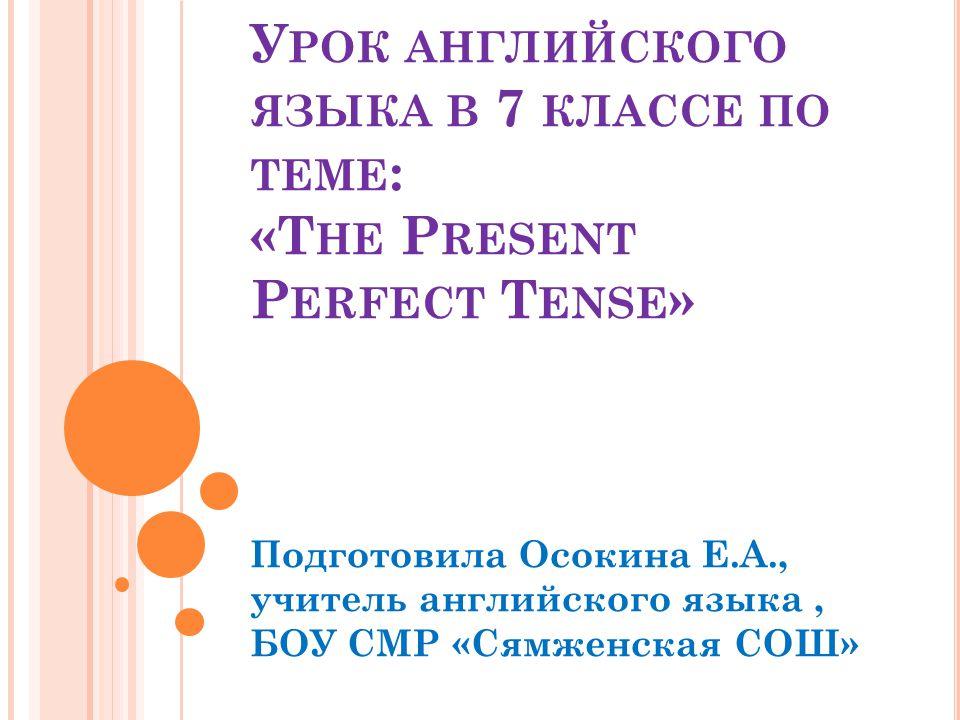 У РОК АНГЛИЙСКОГО ЯЗЫКА В 7 КЛАССЕ ПО ТЕМЕ : «T HE P RESENT P ERFECT T ENSE » Подготовила Осокина Е.А., учитель английского языка, БОУ СМР «Сямженская СОШ»