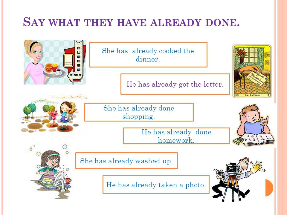 S AY WHAT THEY HAVE ALREADY DONE. She has already cooked the dinner. He has already got the letter. She has already done shopping. He has already done