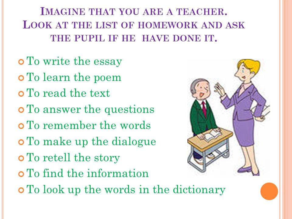 I MAGINE THAT YOU ARE A TEACHER. L OOK AT THE LIST OF HOMEWORK AND ASK THE PUPIL IF HE HAVE DONE IT. To write the essay To learn the poem To read the