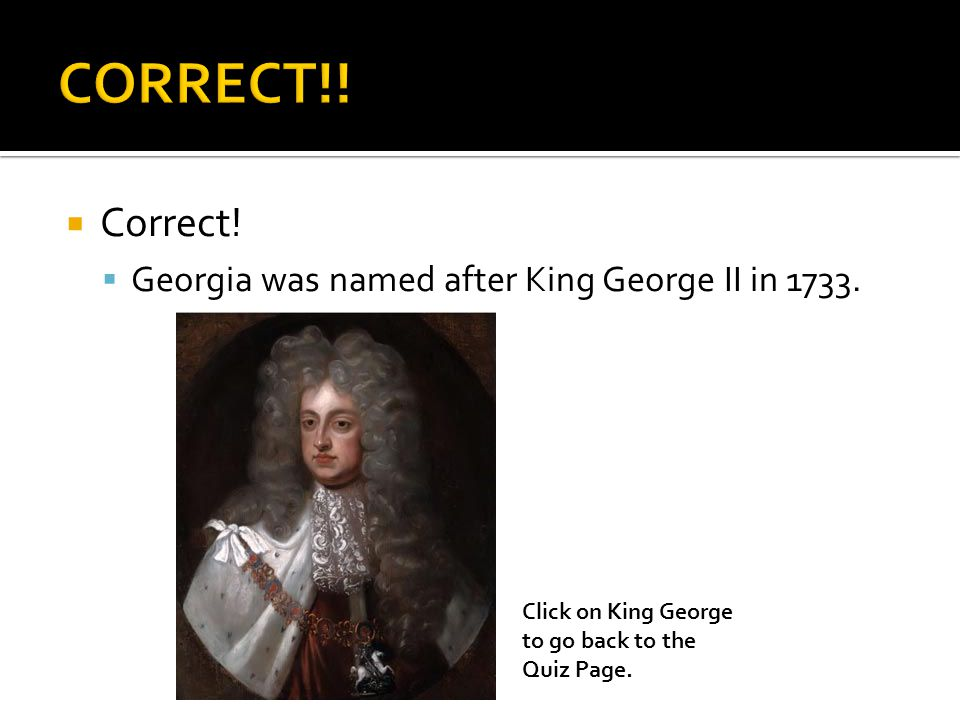  Correct.  Georgia was named after King George II in 1733.