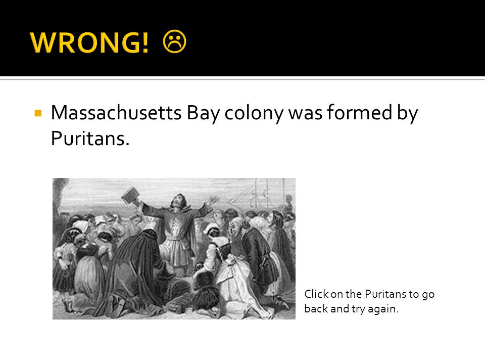  Massachusetts Bay colony was formed by Puritans. Click on the Puritans to go back and try again.