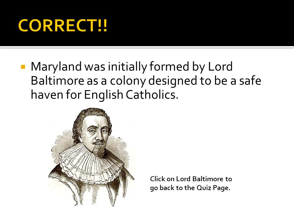  Maryland was initially formed by Lord Baltimore as a colony designed to be a safe haven for English Catholics.