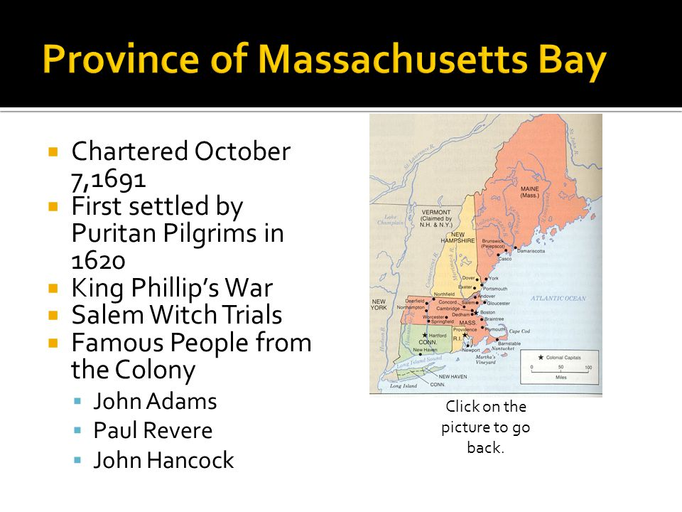  Chartered October 7,1691  First settled by Puritan Pilgrims in 1620  King Phillip's War  Salem Witch Trials  Famous People from the Colony  John Adams  Paul Revere  John Hancock Click on the picture to go back.