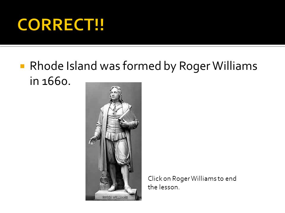  Rhode Island was formed by Roger Williams in 1660. Click on Roger Williams to end the lesson.
