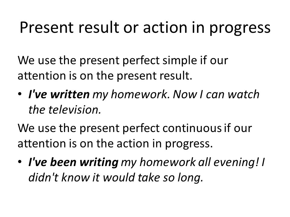 Present result or action in progress We use the present perfect simple if our attention is on the present result.
